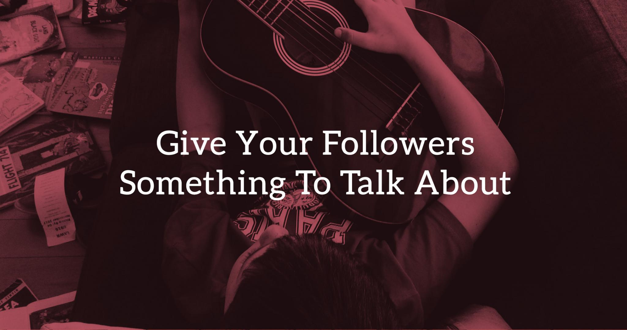 12 Ways: Give Your Followers Something To Talk About